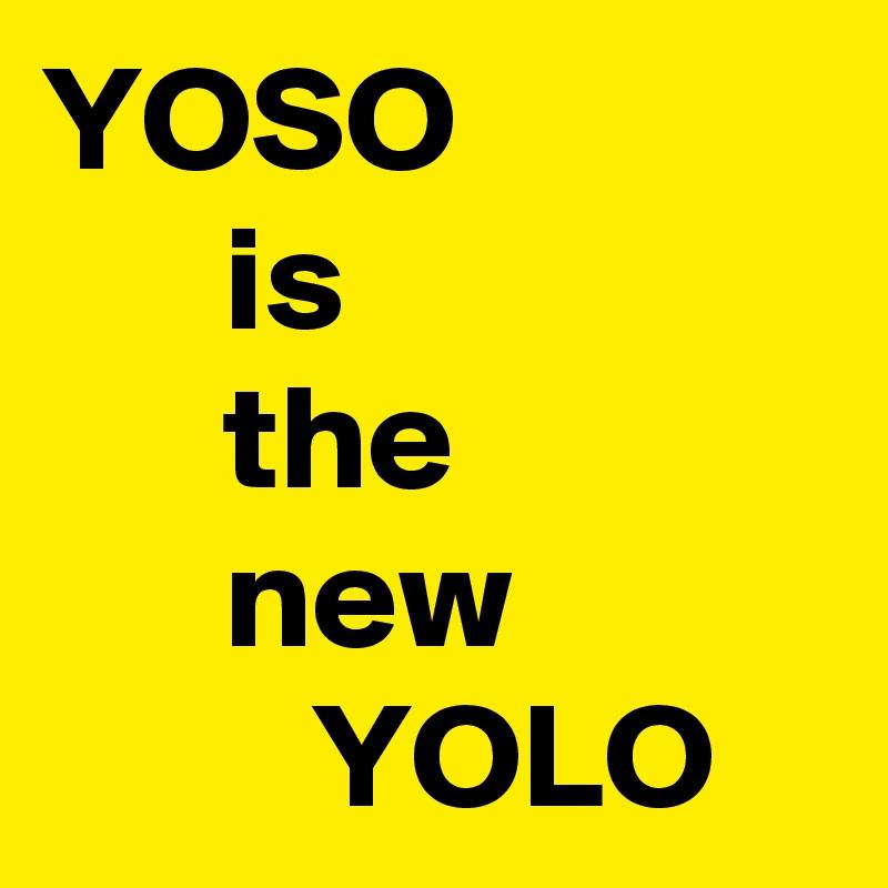 YOSO       is       the       new          YOLO