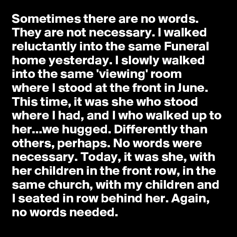Sometimes There Are No Words. They Are Not Necessary. I Walked Reluctantly  Into The Same Funeral Home Yesterday. I Slowly Walked Into The Same  U0027viewingu0027 ...