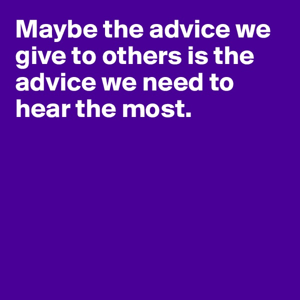 Maybe the advice we give to others is the advice we need to hear the most.