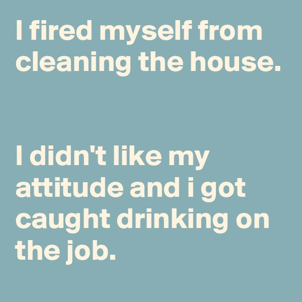 I fired myself from cleaning the house.    I didn't like my attitude and i got caught drinking on the job.