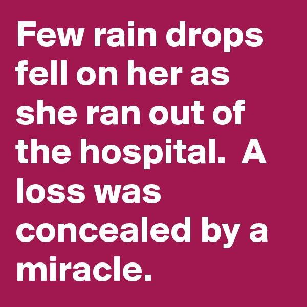 Few rain drops fell on her as she ran out of the hospital.  A loss was concealed by a miracle.