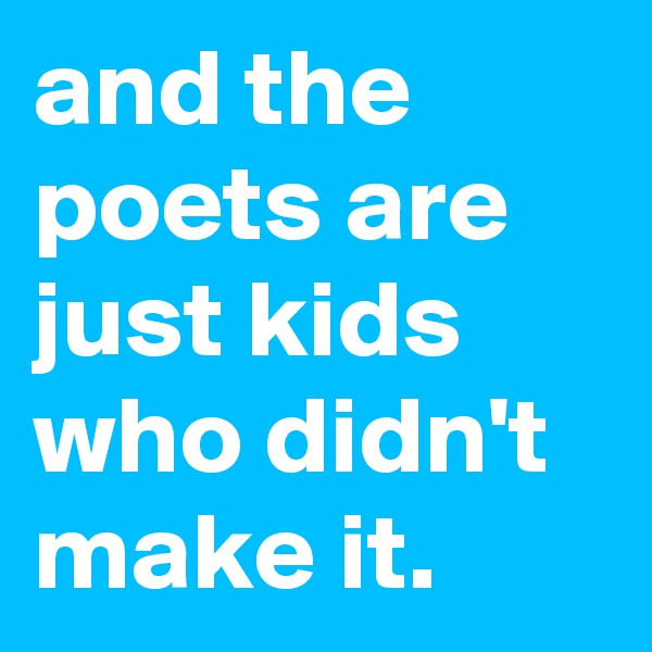 and the poets are just kids who didn't make it.