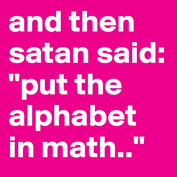 """and then satan said: """"put the alphabet in math.."""""""