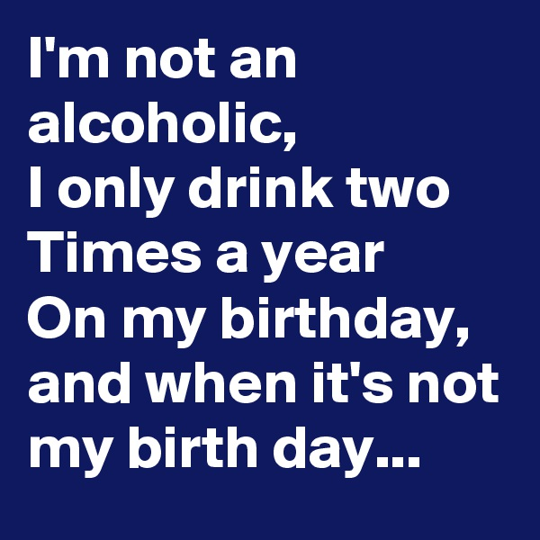 I'm not an alcoholic, I only drink two Times a year On my birthday, and when it's not my birth day...