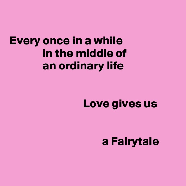 Every once in a while               in the middle of               an ordinary life                                  Love gives us                                          a Fairytale