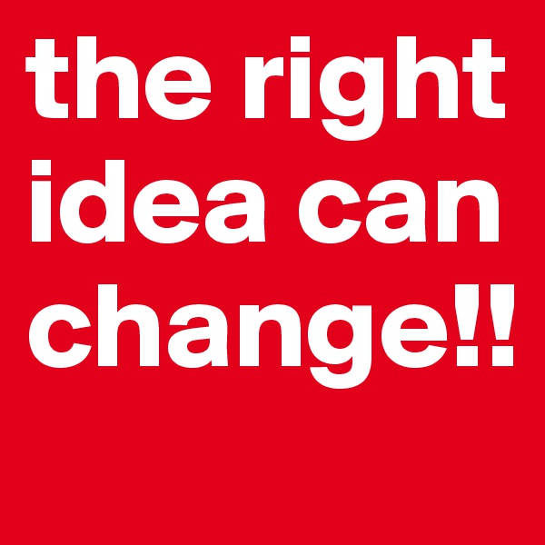 the right idea can change!!