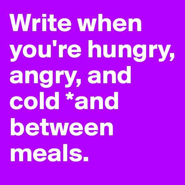 Write when you're hungry, angry, and cold *and between meals.