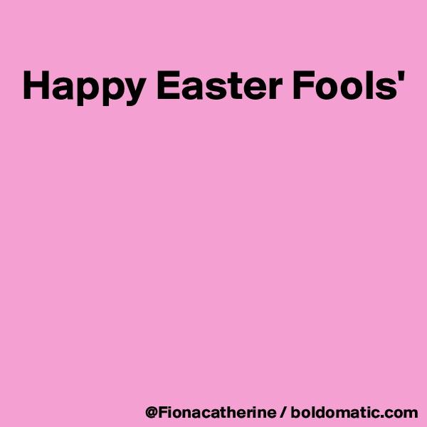 Happy Easter Fools'