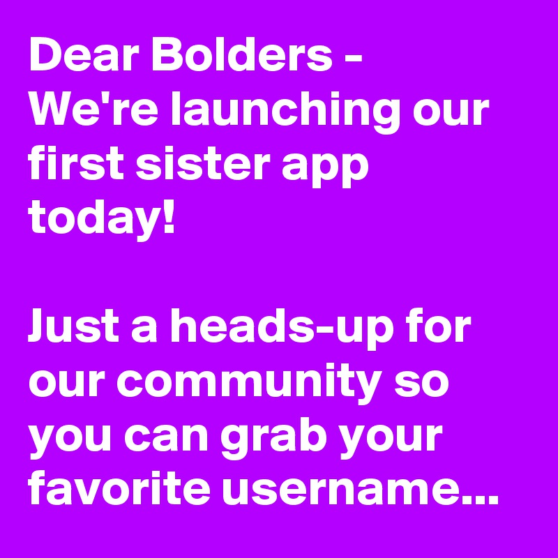 Dear Bolders -  We're launching our first sister app today!   Just a heads-up for our community so you can grab your favorite username...