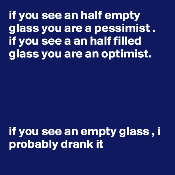 if you see an half empty glass you are a pessimist .  if you see a an half filled glass you are an optimist.      if you see an empty glass , i probably drank it