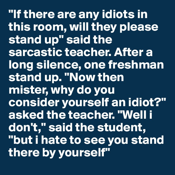 """If there are any idiots in this room, will they please stand up"" said the sarcastic teacher. After a long silence, one freshman stand up. ""Now then mister, why do you consider yourself an idiot?"" asked the teacher. ""Well i don't,"" said the student, ""but i hate to see you stand there by yourself"""
