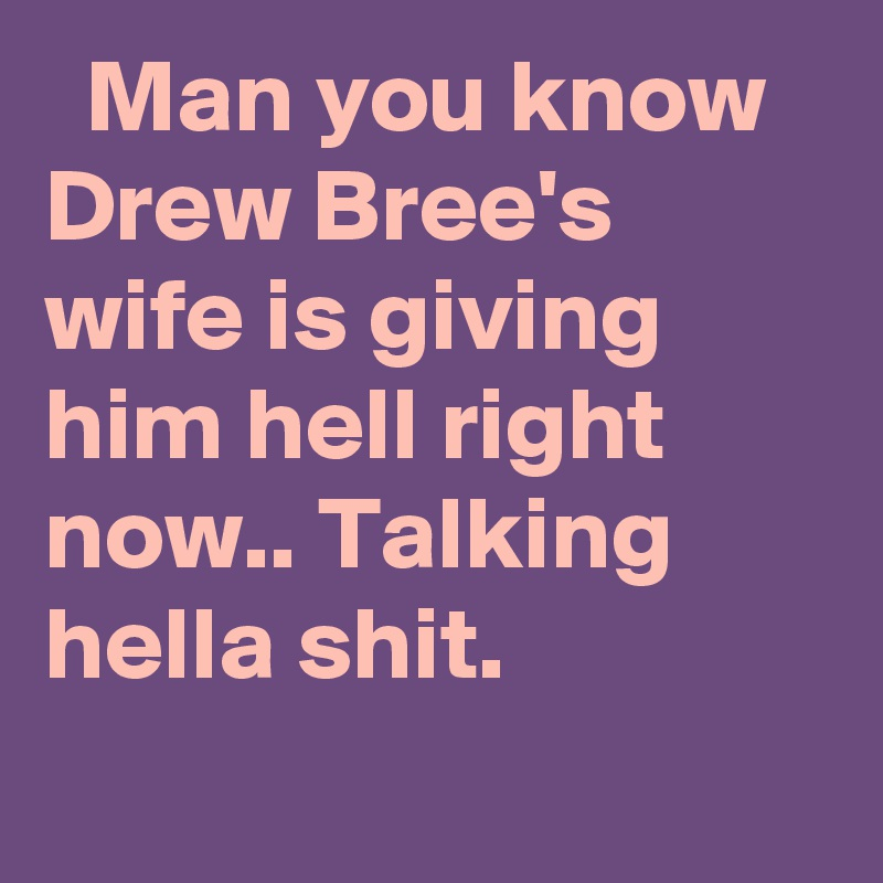 Man you know Drew Bree's wife is giving him hell right now.. Talking hella shit.
