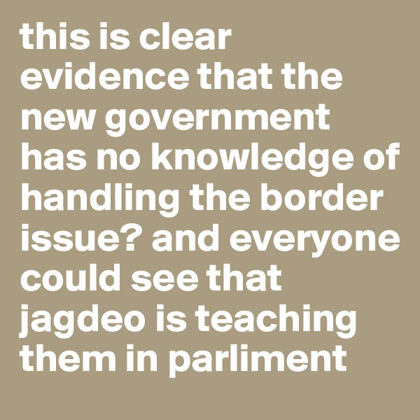 this is clear evidence that the new government  has no knowledge of handling the border issue? and everyone could see that  jagdeo is teaching them in parliment