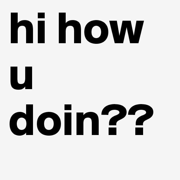 hi how u doin??