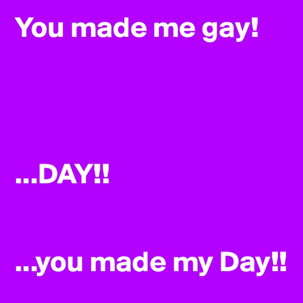 You made me gay!     ...DAY!!   ...you made my Day!!