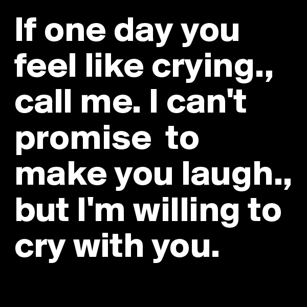 If one day you feel like crying., call me. I can't promise  to make you laugh., but I'm willing to cry with you.