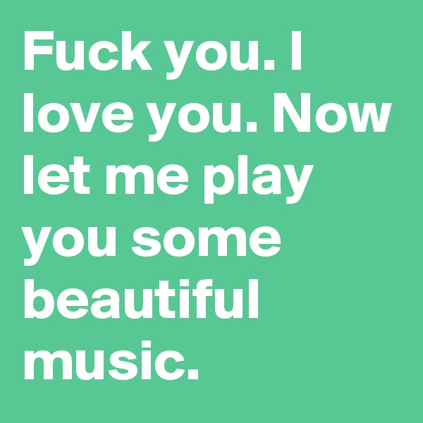 Fuck you. I love you. Now let me play you some beautiful music.