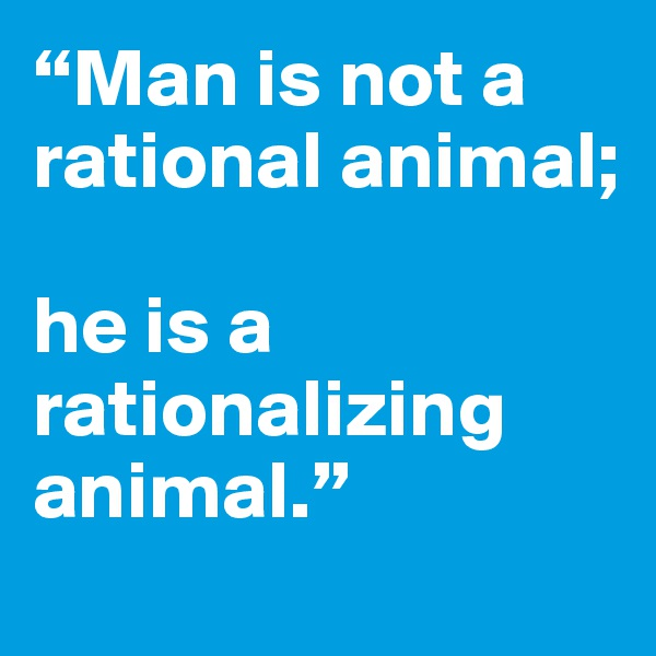 """Man is not a rational animal;  he is a rationalizing animal."""