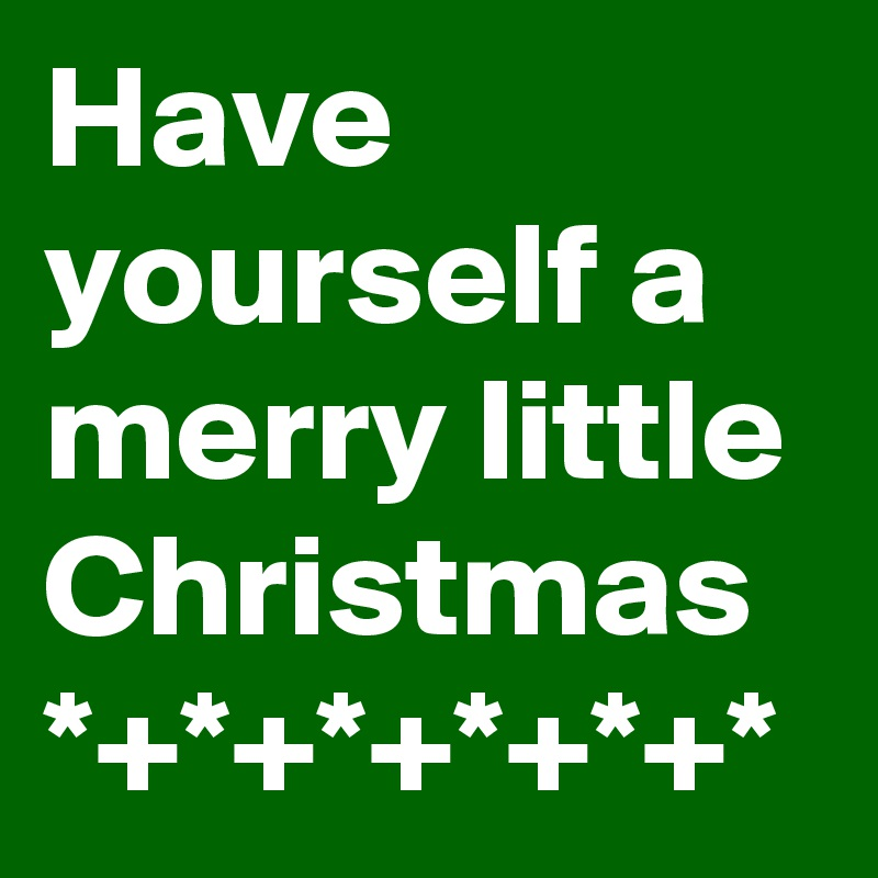 Have yourself a merry little Christmas *+*+*+*+*+*