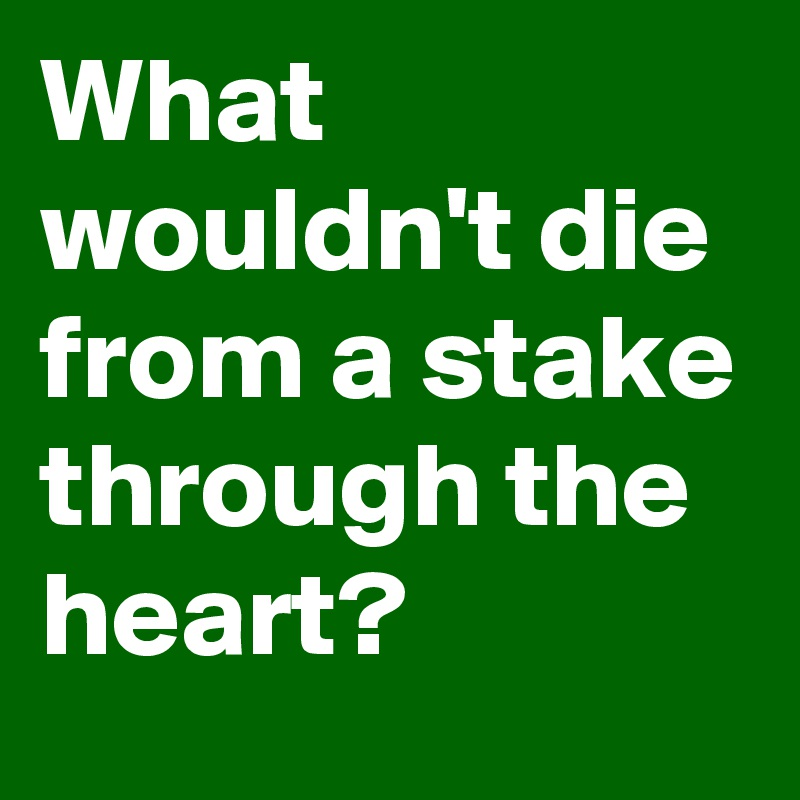 What wouldn't die from a stake through the heart?