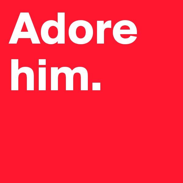 Adore him.