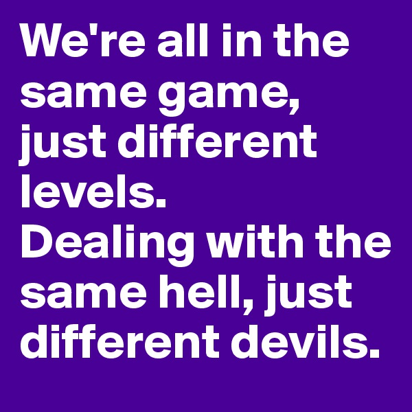 We're all in the same game, just different levels.  Dealing with the same hell, just different devils.
