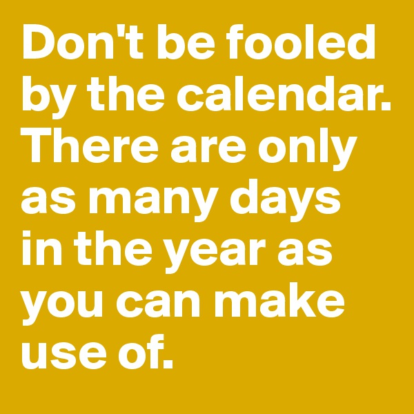 Don't be fooled by the calendar. There are only as many days in the year as you can make use of.
