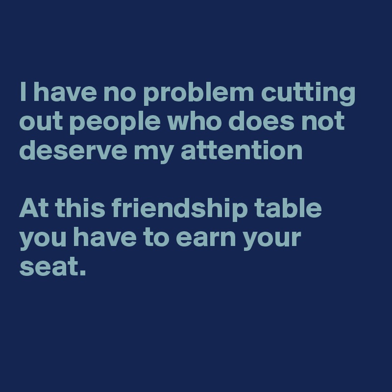 I have no problem cutting out people who does not deserve my attention  At this friendship table you have to earn your seat.