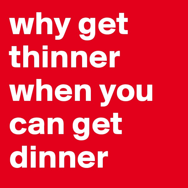 why get thinner when you can get dinner