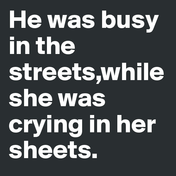 He was busy in the streets,while she was crying in her sheets.