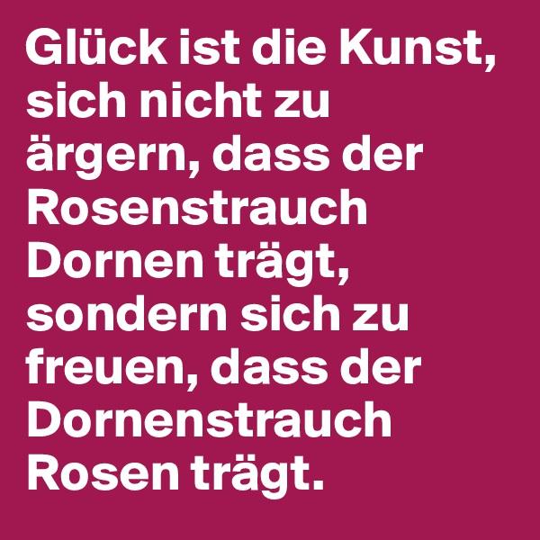 Glück ist die Kunst, sich nicht zu ärgern, dass der Rosenstrauch Dornen trägt, sondern sich zu freuen, dass der Dornenstrauch Rosen trägt.