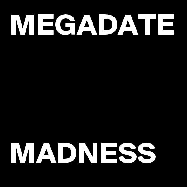 MEGADATE    MADNESS