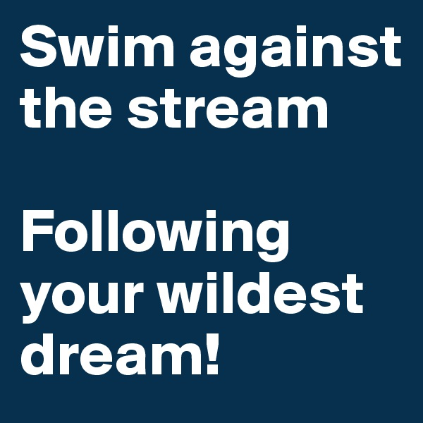Swim against the stream   Following your wildest dream!