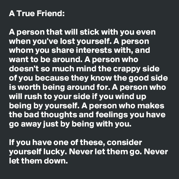 A True Friend:   A person that will stick with you even when you've lost yourself. A person whom you share interests with, and want to be around. A person who doesn't so much mind the crappy side of you because they know the good side is worth being around for. A person who will rush to your side if you wind up being by yourself. A person who makes the bad thoughts and feelings you have go away just by being with you.  If you have one of these, consider yourself lucky. Never let them go. Never let them down.