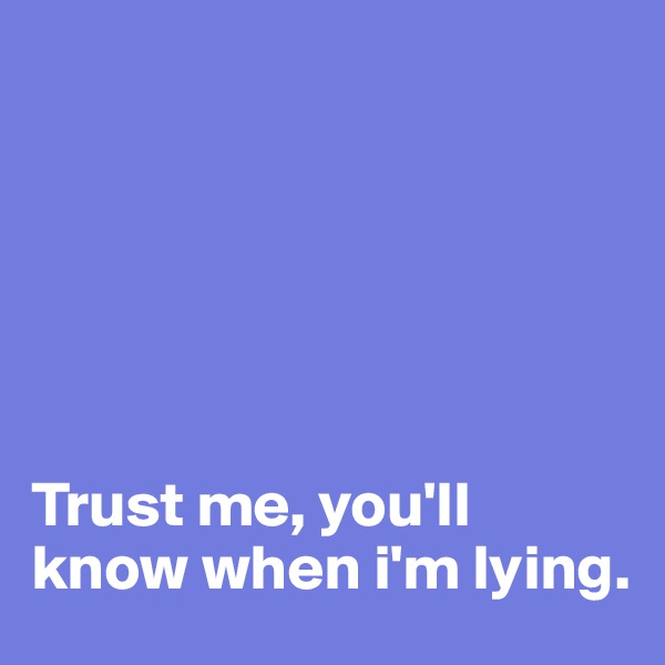 Trust me, you'll know when i'm lying.