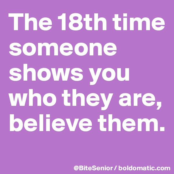 The 18th time someone shows you who they are, believe them.