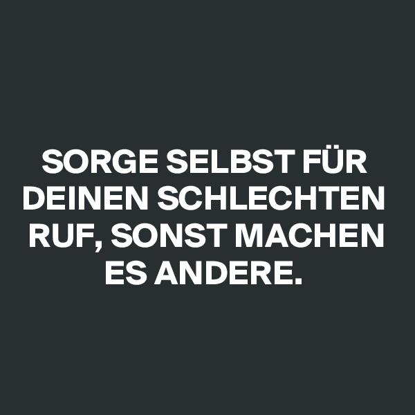 SORGE SELBST FÜR DEINEN SCHLECHTEN RUF, SONST MACHEN ES ANDERE.