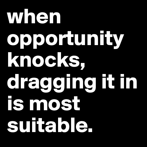 when opportunity  knocks, dragging it in is most suitable.