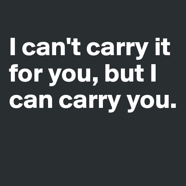 I can't carry it for you, but I can carry you.