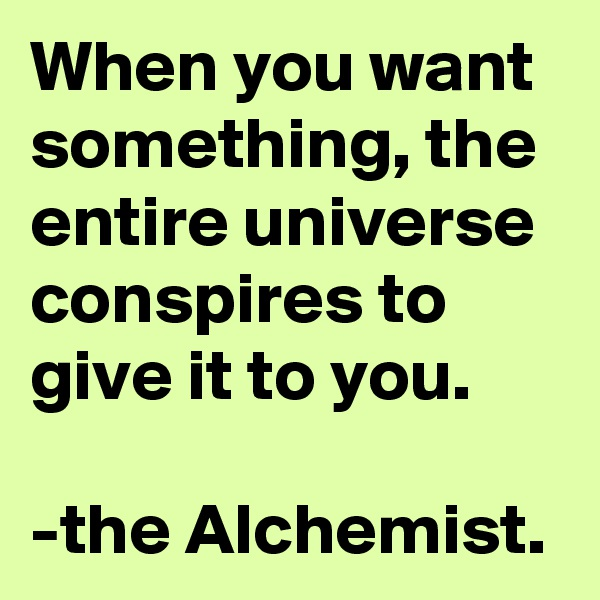 When you want something, the entire universe conspires to give it to you.   -the Alchemist.