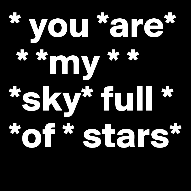 * you *are*  * *my * * *sky* full *     *of * stars*