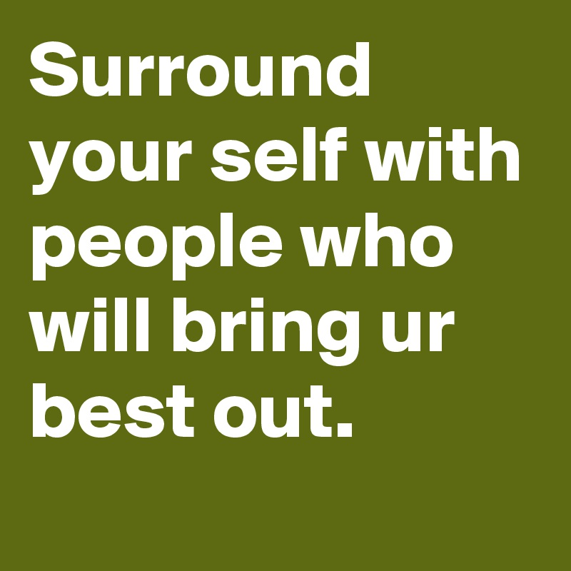 Surround your self with people who will bring ur best out.