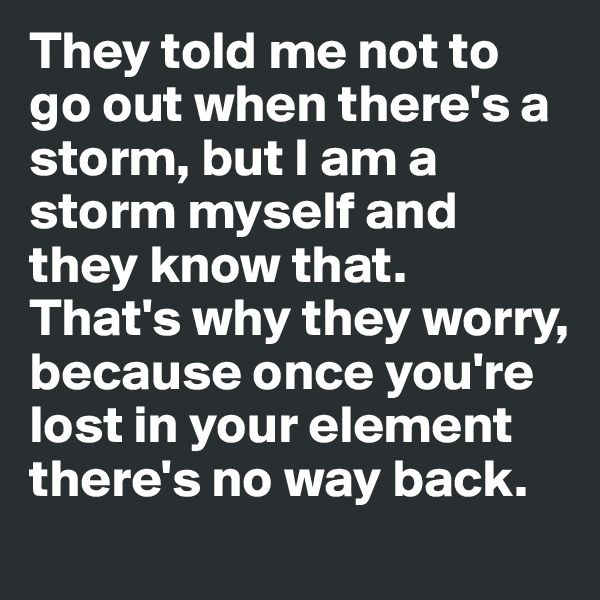 They told me not to go out when there's a storm, but I am a storm myself and they know that.  That's why they worry, because once you're lost in your element there's no way back.