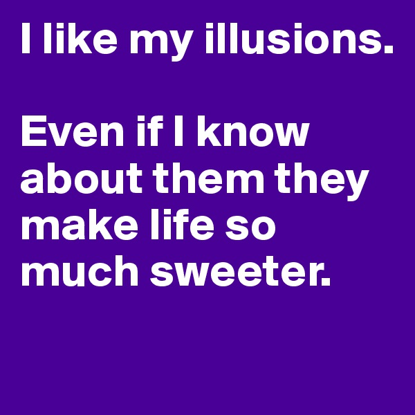 I like my illusions.  Even if I know about them they make life so much sweeter.