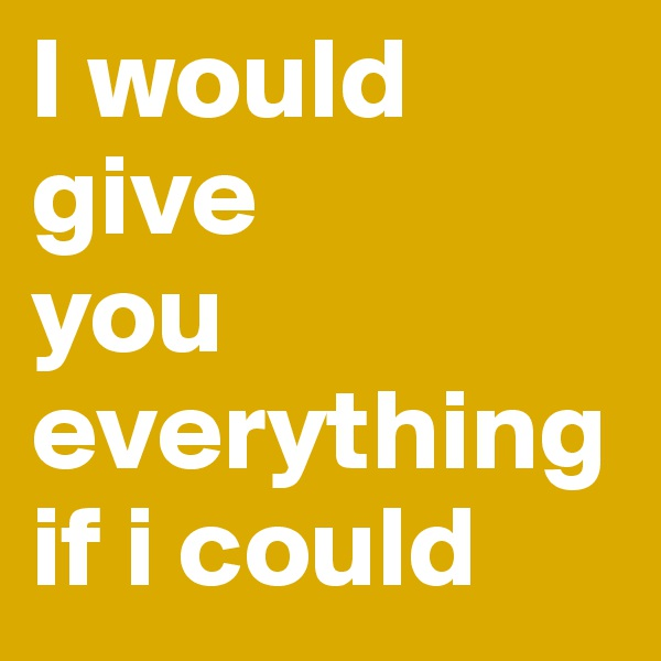 I would give  you everything if i could