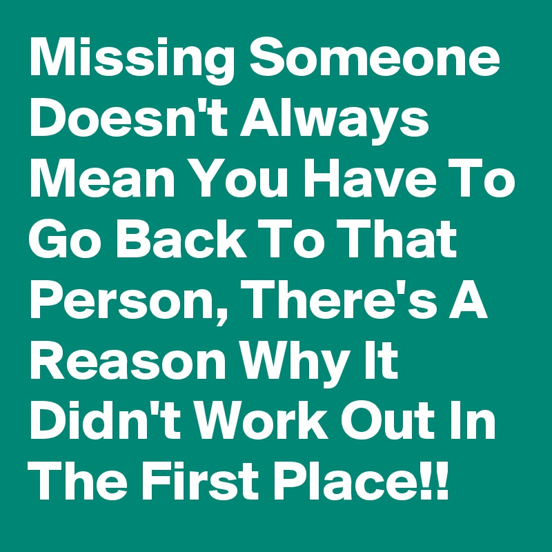 Missing Someone Doesnt Always Mean You Have To Go Back To That