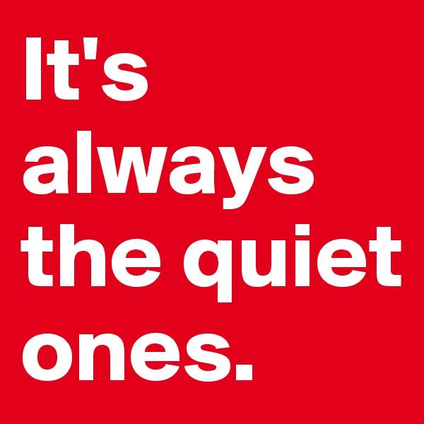 It's always the quiet ones.