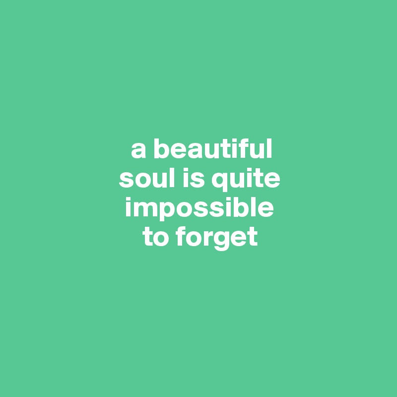 a beautiful                  soul is quite                   impossible                        to forget