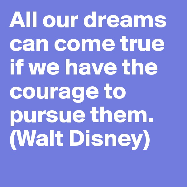 All our dreams can come true if we have the courage to pursue them. (Walt Disney)