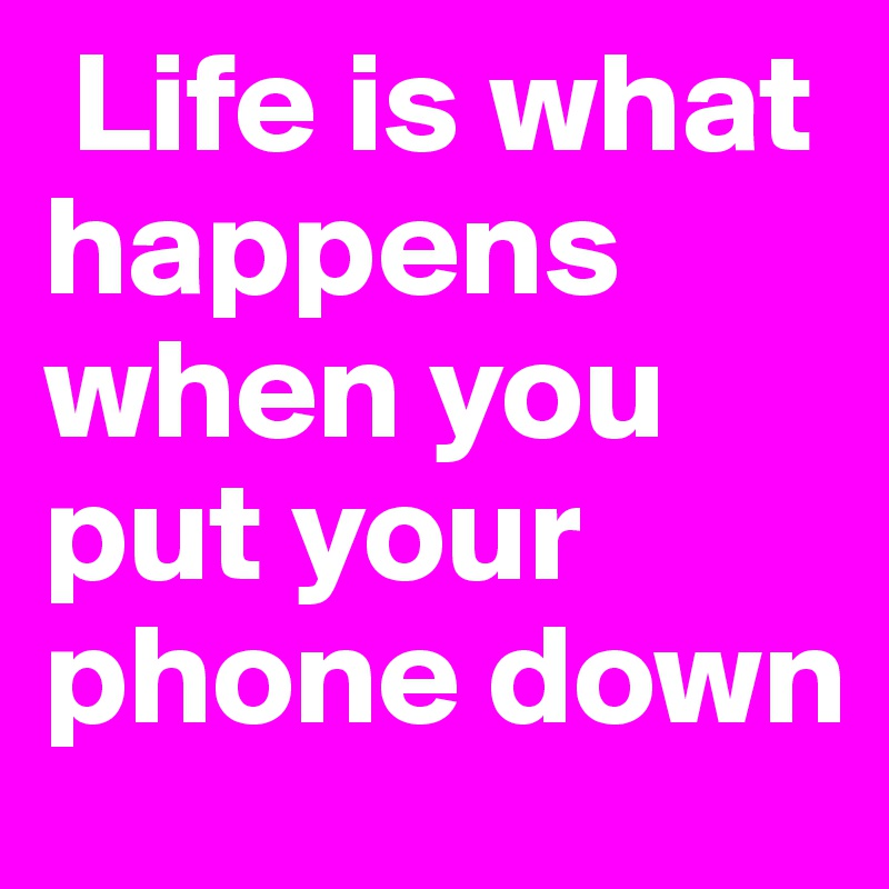 Life is what happens when you put your phone down